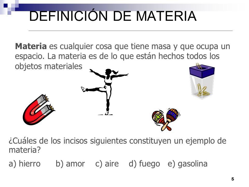 5 DEFINICIÓN DE MATERIA Materia es cualquier cosa que tiene masa y que ocupa un espacio. La materia es de lo que están hechos todos los objetos materi