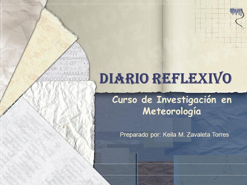 Diario Reflexivo Curso de Investigación en Meteorología Preparado por: Keila M. Zavaleta Torres