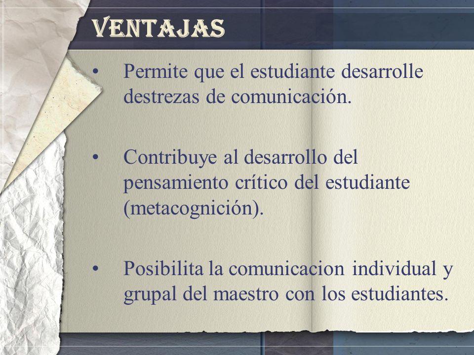 Ventajas Permite que el estudiante desarrolle destrezas de comunicación. Contribuye al desarrollo del pensamiento crítico del estudiante (metacognició