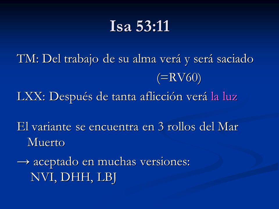 Isa 53:11 TM: Del trabajo de su alma verá y será saciado (=RV60) LXX: Después de tanta aflicción verá la luz El variante se encuentra en 3 rollos del