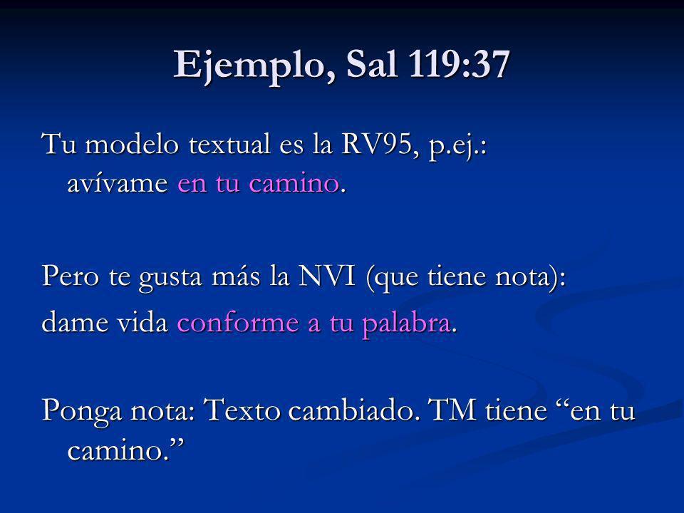 Ejemplo, Sal 119:37 Tu modelo textual es la RV95, p.ej.: avívame en tu camino. Pero te gusta más la NVI (que tiene nota): dame vida conforme a tu pala
