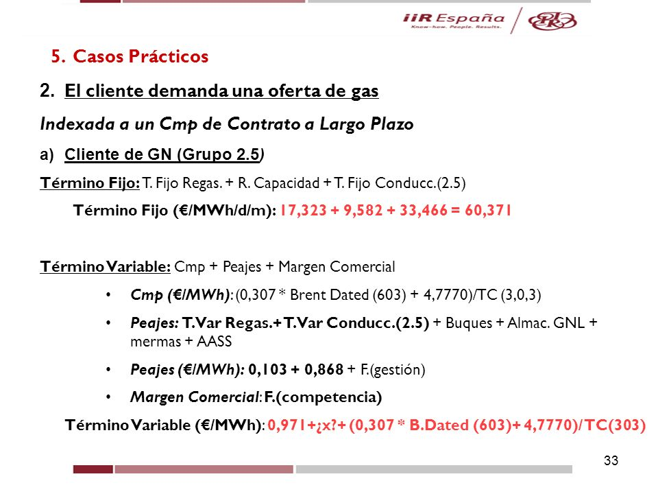 33 5. Casos Prácticos 2. El cliente demanda una oferta de gas Indexada a un Cmp de Contrato a Largo Plazo a)Cliente de GN (Grupo 2.5) Término Fijo: T.