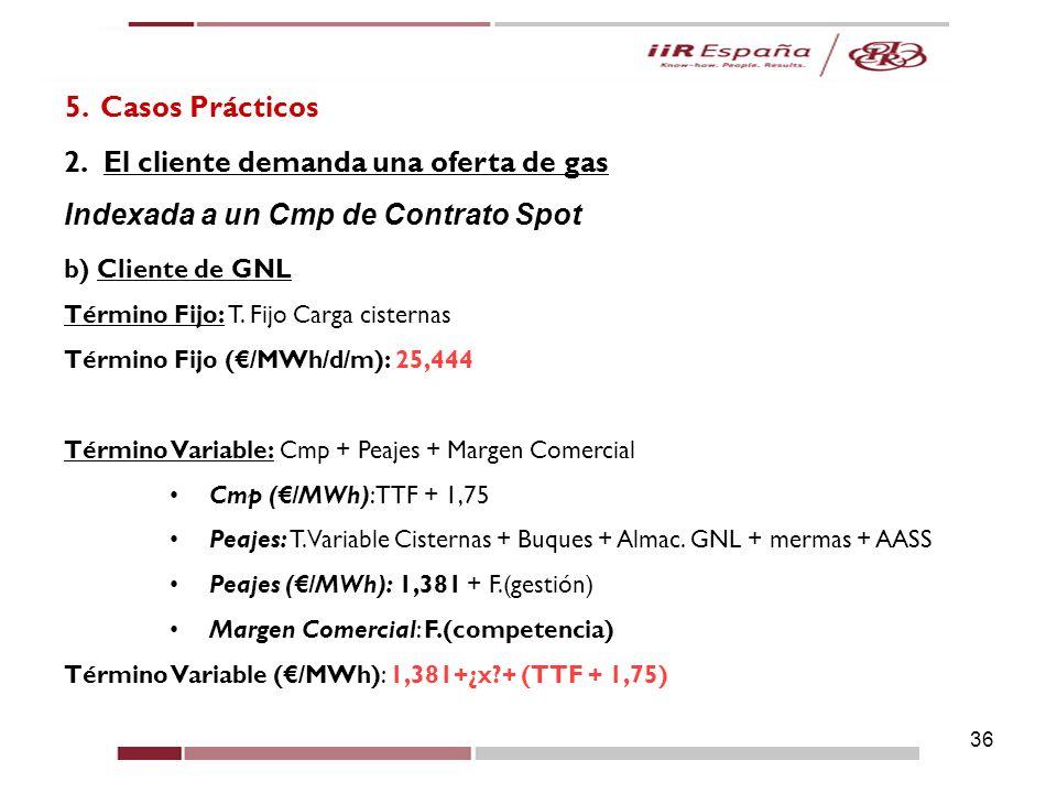 36 5. Casos Prácticos 2.El cliente demanda una oferta de gas Indexada a un Cmp de Contrato Spot b) Cliente de GNL Término Fijo: T. Fijo Carga cisterna