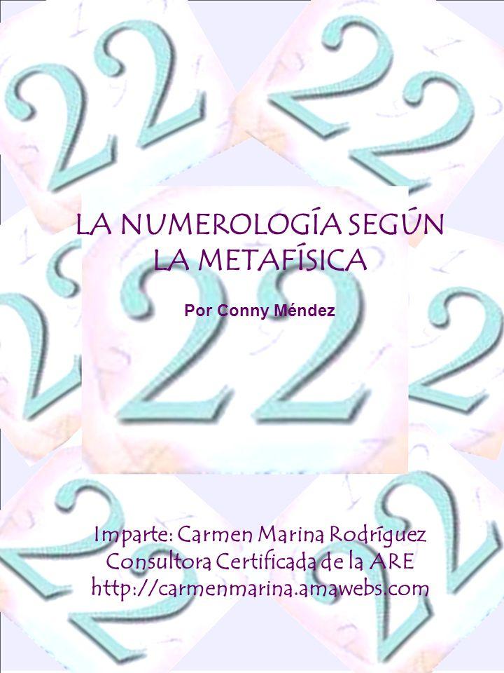 LA NUMEROLOGÍA SEGÚN LA METAFÍSICA Por Conny Méndez Imparte: Carmen Marina Rodríguez Consultora Certificada de la ARE http://carmenmarina.amawebs.com