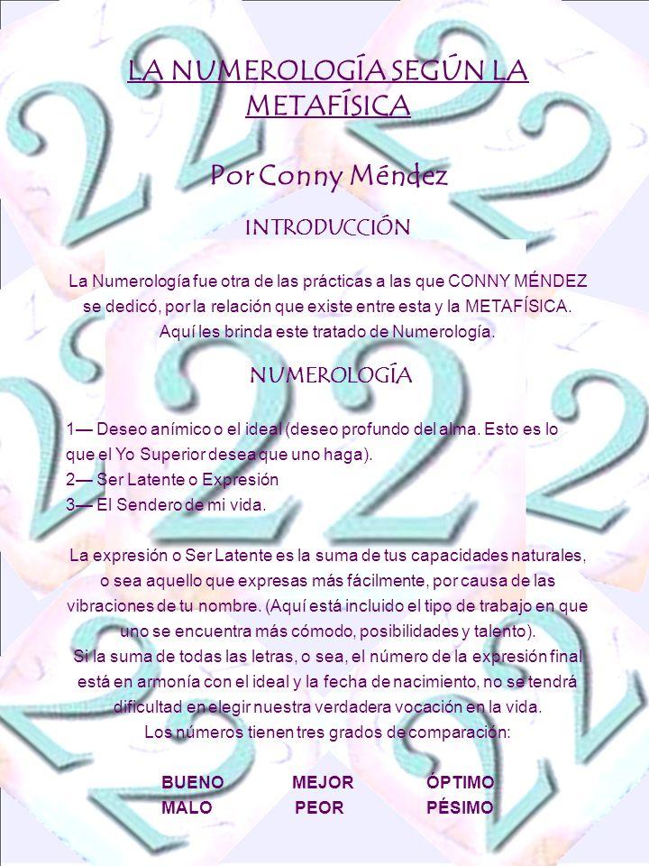 LA NUMEROLOGÍA SEGÚN LA METAFÍSICA Por Conny Méndez INTRODUCCIÓN La Numerología fue otra de las prácticas a las que CONNY MÉNDEZ se dedicó, por la relación que existe entre esta y la METAFÍSICA.