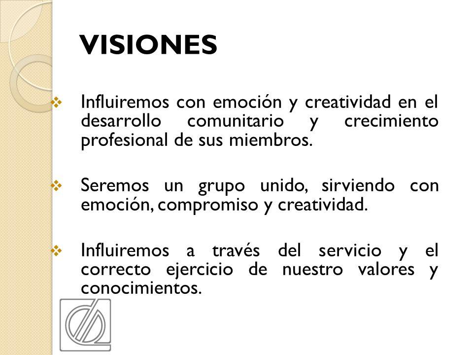 VISIONES Influiremos con emoción y creatividad en el desarrollo comunitario y crecimiento profesional de sus miembros. Seremos un grupo unido, sirvien