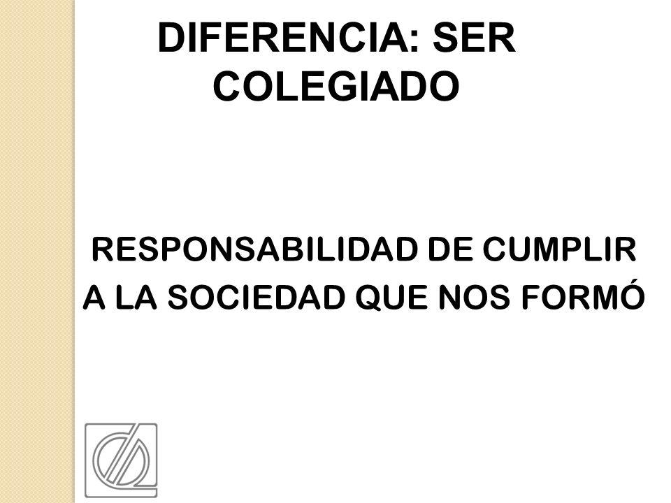 RESPONSABILIDAD DE CUMPLIR A LA SOCIEDAD QUE NOS FORMÓ DIFERENCIA: SER COLEGIADO