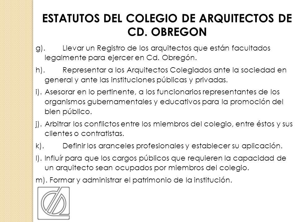 g).Llevar un Registro de los arquitectos que están facultados legalmente para ejercer en Cd. Obregón. h).Representar a los Arquitectos Colegiados ante