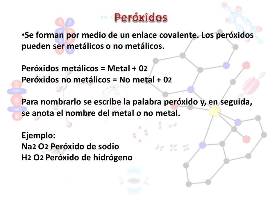 Se forman por medio de un enlace covalente. Los peróxidos pueden ser metálicos o no metálicos. Peróxidos metálicos = Metal + 0 2 Peróxidos no metálico