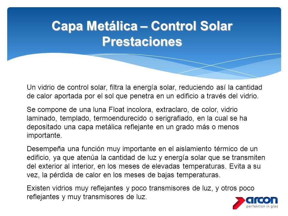 Capa Metálica – Control Solar Prestaciones Un vidrio de control solar, filtra la energía solar, reduciendo así la cantidad de calor aportada por el so