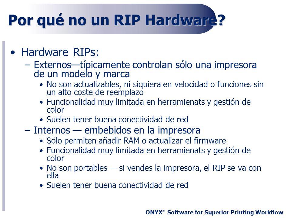 ONYX ® Software for Superior Printing Workflow Por qué no un RIP Hardware? Hardware RIPs: –Externostípicamente controlan sólo una impresora de un mode