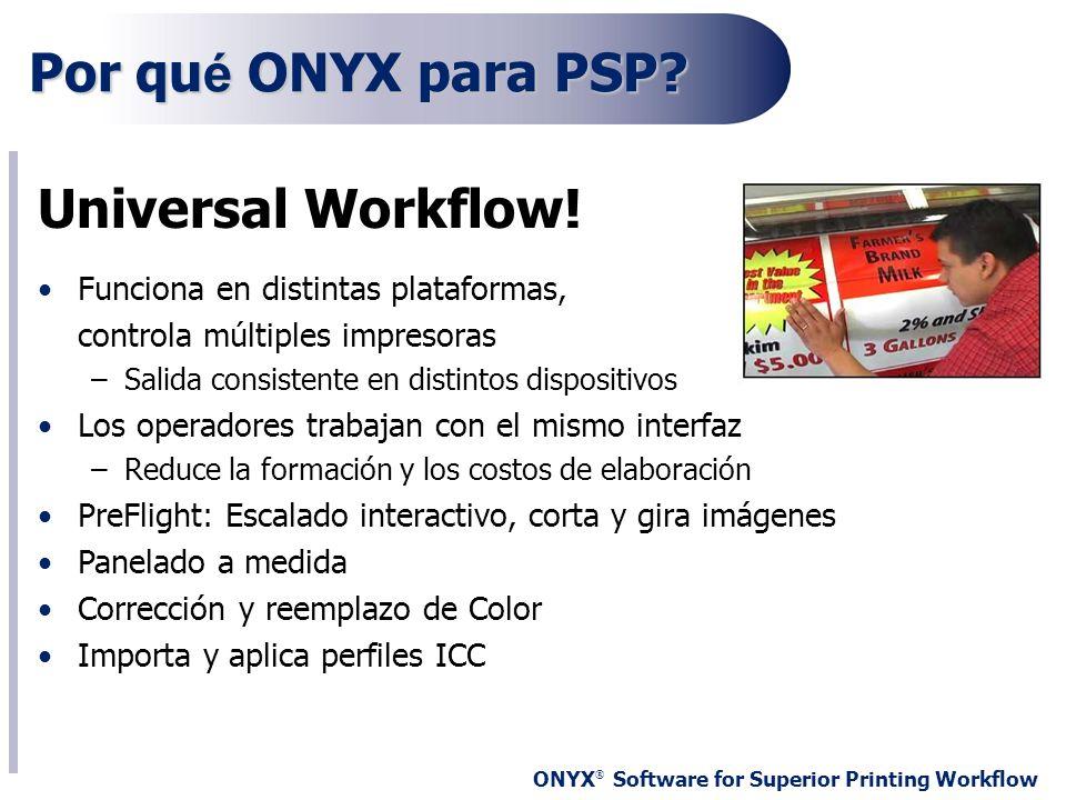 ONYX ® Software for Superior Printing Workflow Por qu é ONYX para PSP? Universal Workflow! Funciona en distintas plataformas, controla múltiples impre