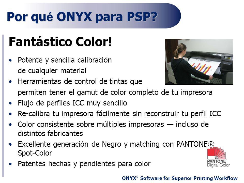 ONYX ® Software for Superior Printing Workflow Por qu é ONYX para PSP? Fantástico Color! Potente y sencilla calibración de cualquier material Herramie