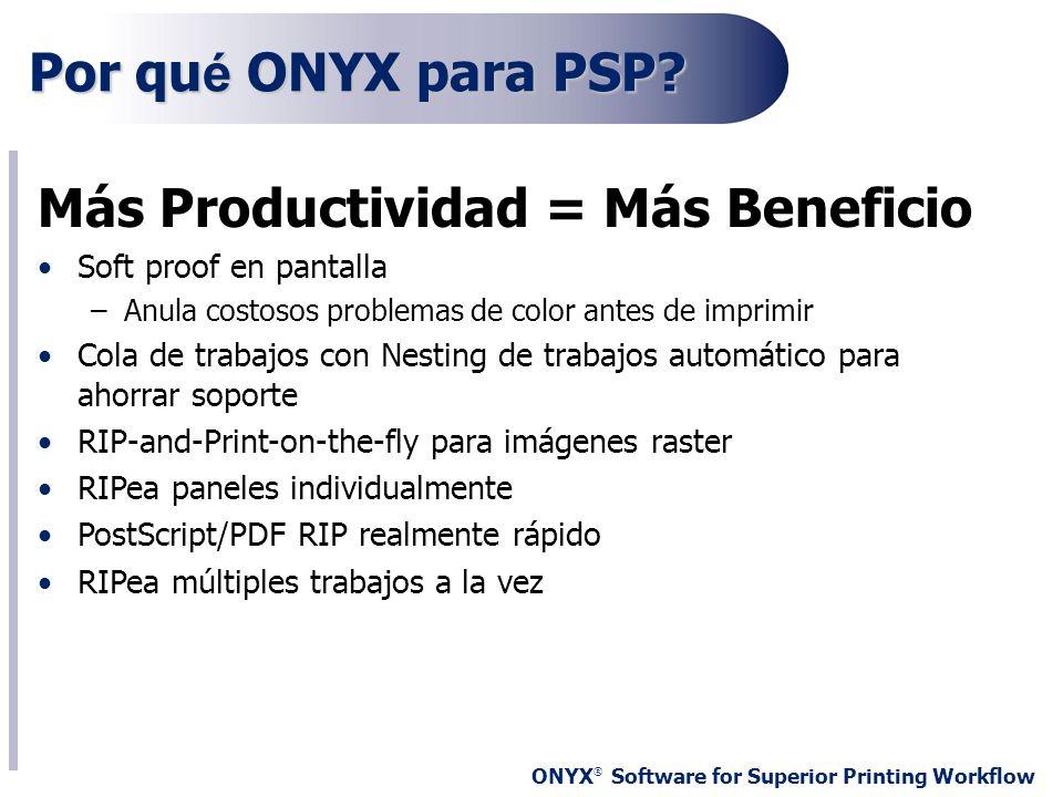 ONYX ® Software for Superior Printing Workflow Por qu é ONYX para PSP? Más Productividad = Más Beneficio Soft proof en pantalla –Anula costosos proble