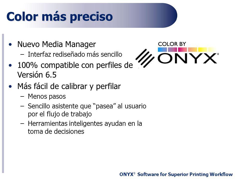 ONYX ® Software for Superior Printing Workflow Nuevo Media Manager –Interfaz rediseñado más sencillo 100% compatible con perfiles de la Versión 6.5 Má
