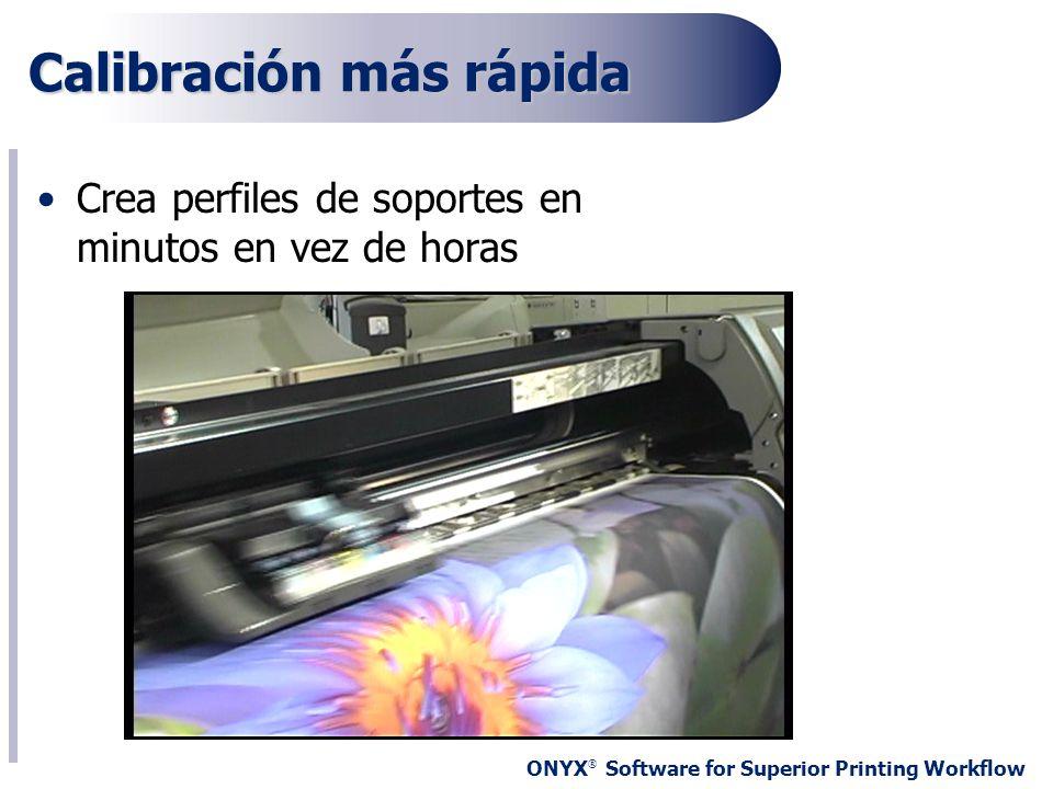ONYX ® Software for Superior Printing Workflow Calibración más rápida Crea perfiles de soportes en minutos en vez de horas