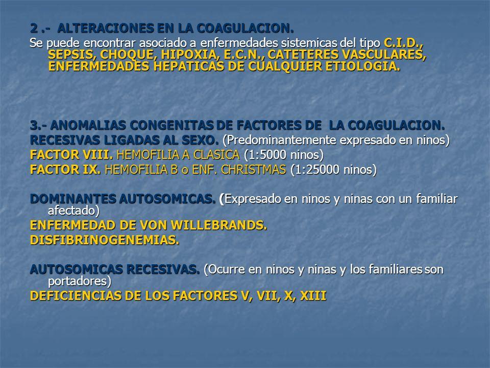 2.- ALTERACIONES EN LA COAGULACION. Se puede encontrar asociado a enfermedades sistemicas del tipo C.I.D., SEPSIS, CHOQUE, HIPOXIA, E.C.N., CATETERES