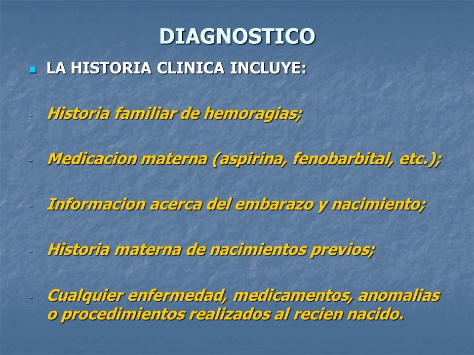 DIAGNOSTICO LA HISTORIA CLINICA INCLUYE: LA HISTORIA CLINICA INCLUYE: - Historia familiar de hemoragias; - Medicacion materna (aspirina, fenobarbital,