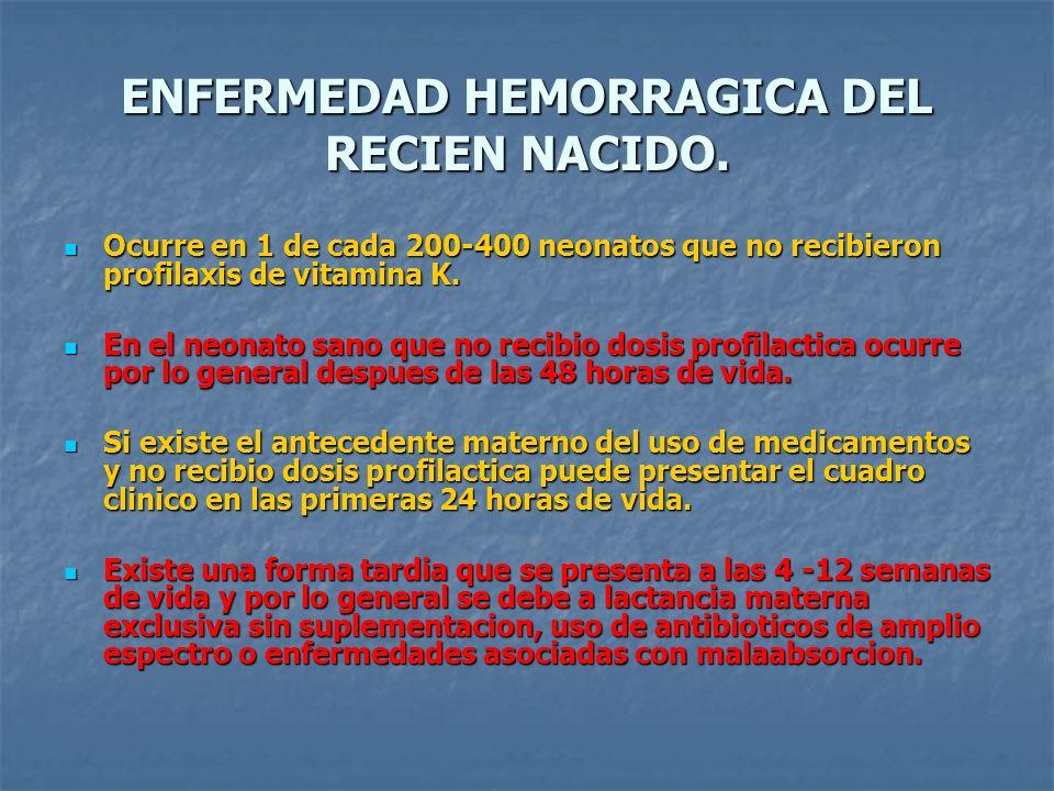 ENFERMEDAD HEMORRAGICA DEL RECIEN NACIDO. Ocurre en 1 de cada 200-400 neonatos que no recibieron profilaxis de vitamina K. Ocurre en 1 de cada 200-400