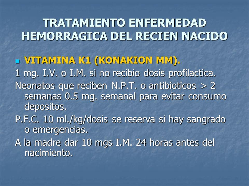TRATAMIENTO ENFERMEDAD HEMORRAGICA DEL RECIEN NACIDO VITAMINA K1 (KONAKION MM). VITAMINA K1 (KONAKION MM). 1 mg. I.V. o I.M. si no recibio dosis profi
