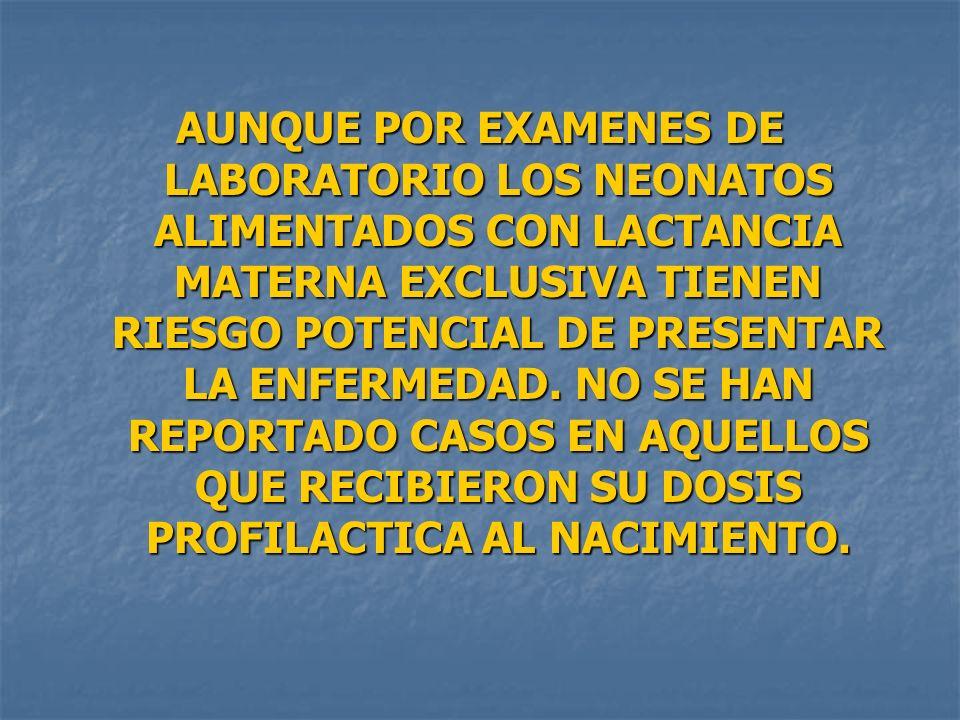 AUNQUE POR EXAMENES DE LABORATORIO LOS NEONATOS ALIMENTADOS CON LACTANCIA MATERNA EXCLUSIVA TIENEN RIESGO POTENCIAL DE PRESENTAR LA ENFERMEDAD. NO SE