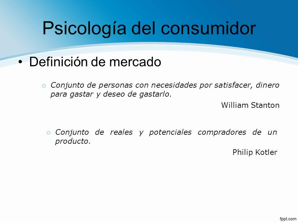 Psicología del consumidor Definición de mercado Conjunto de personas con necesidades por satisfacer, dinero para gastar y deseo de gastarlo. William S