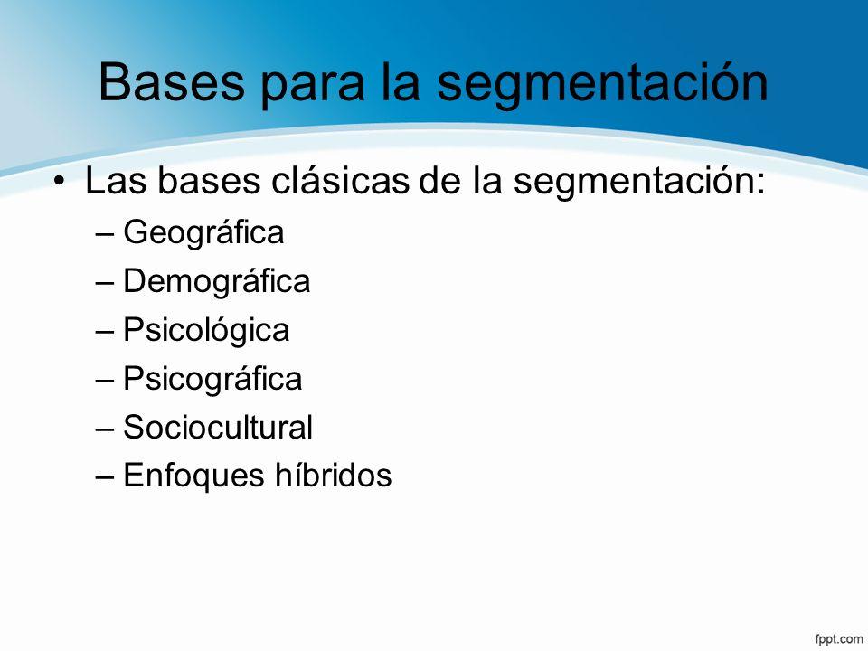 Bases para la segmentación Las bases clásicas de la segmentación: –Geográfica –Demográfica –Psicológica –Psicográfica –Sociocultural –Enfoques híbrido