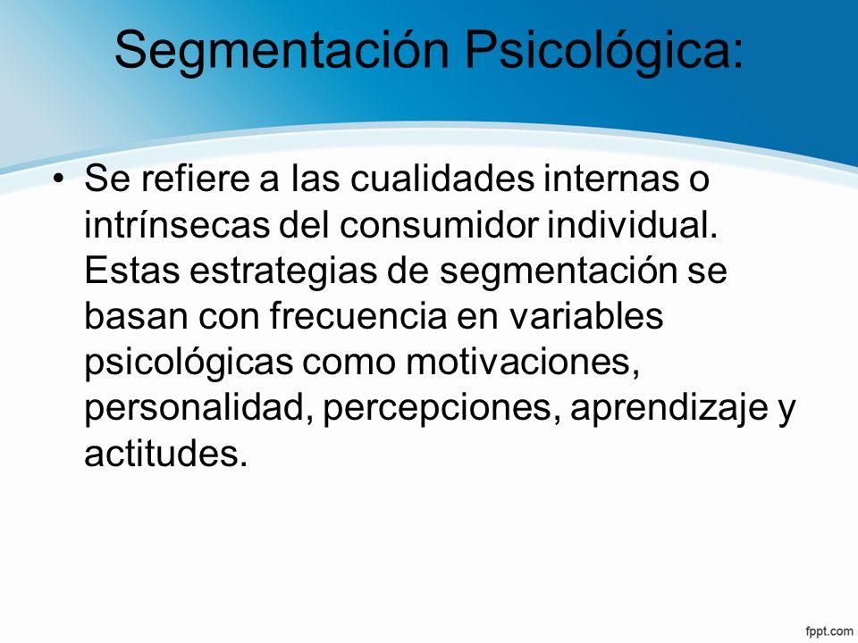 Segmentación Psicológica: Se refiere a las cualidades internas o intrínsecas del consumidor individual. Estas estrategias de segmentación se basan con
