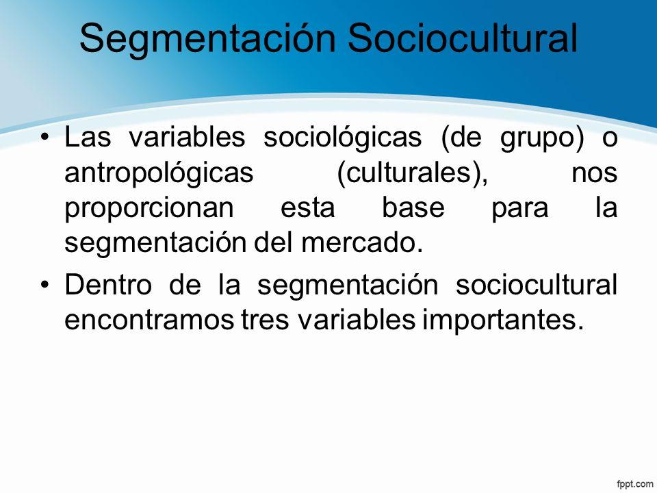 Segmentación Sociocultural Las variables sociológicas (de grupo) o antropológicas (culturales), nos proporcionan esta base para la segmentación del me
