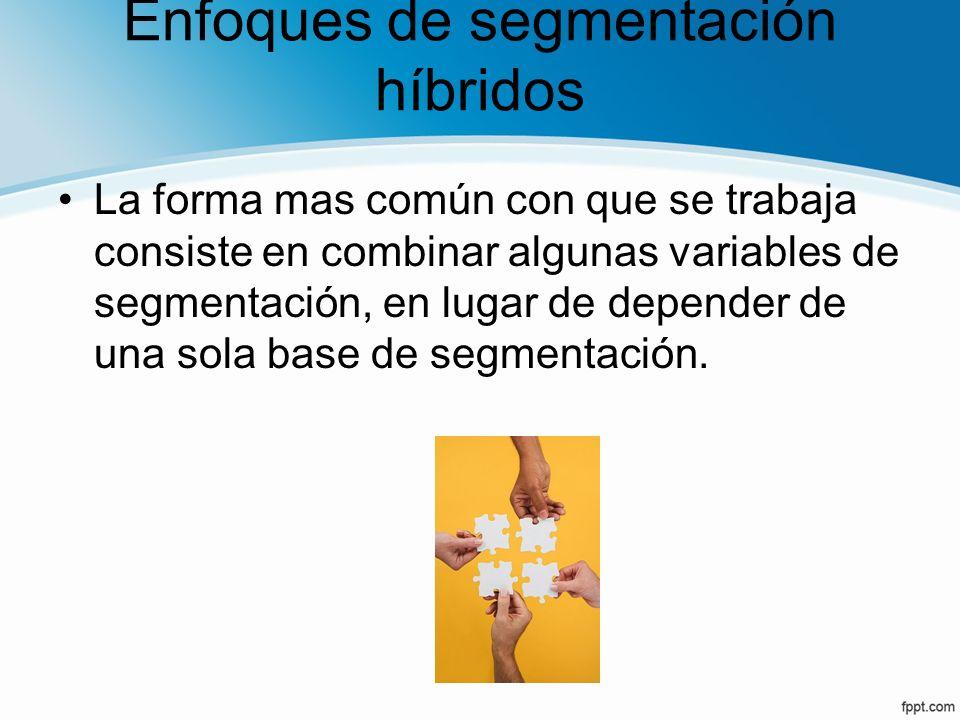 Enfoques de segmentación híbridos La forma mas común con que se trabaja consiste en combinar algunas variables de segmentación, en lugar de depender d