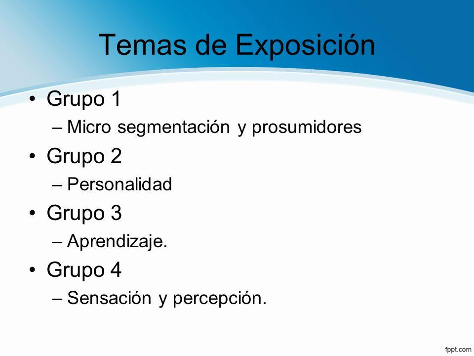 Temas de Exposición Grupo 1 –Micro segmentación y prosumidores Grupo 2 –Personalidad Grupo 3 –Aprendizaje. Grupo 4 –Sensación y percepción.