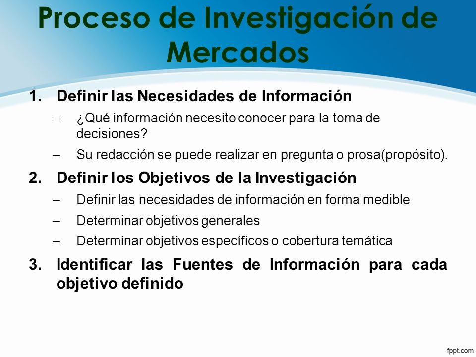 Proceso de Investigación de Mercados 1.Definir las Necesidades de Información –¿Qué información necesito conocer para la toma de decisiones? –Su redac