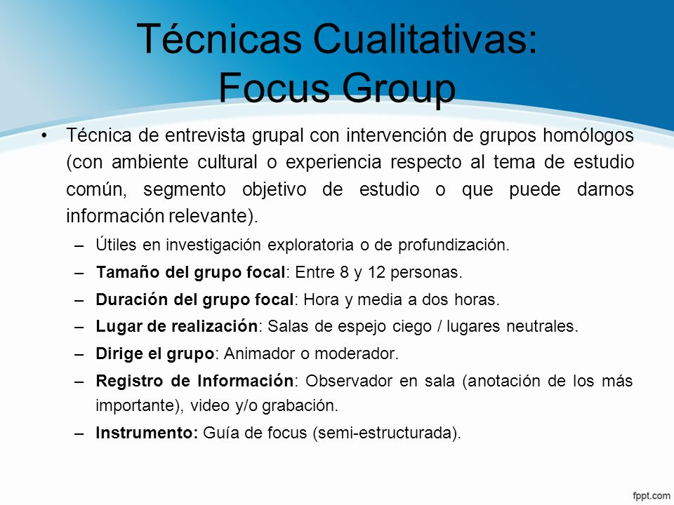 Técnicas Cualitativas: Focus Group Técnica de entrevista grupal con intervención de grupos homólogos (con ambiente cultural o experiencia respecto al