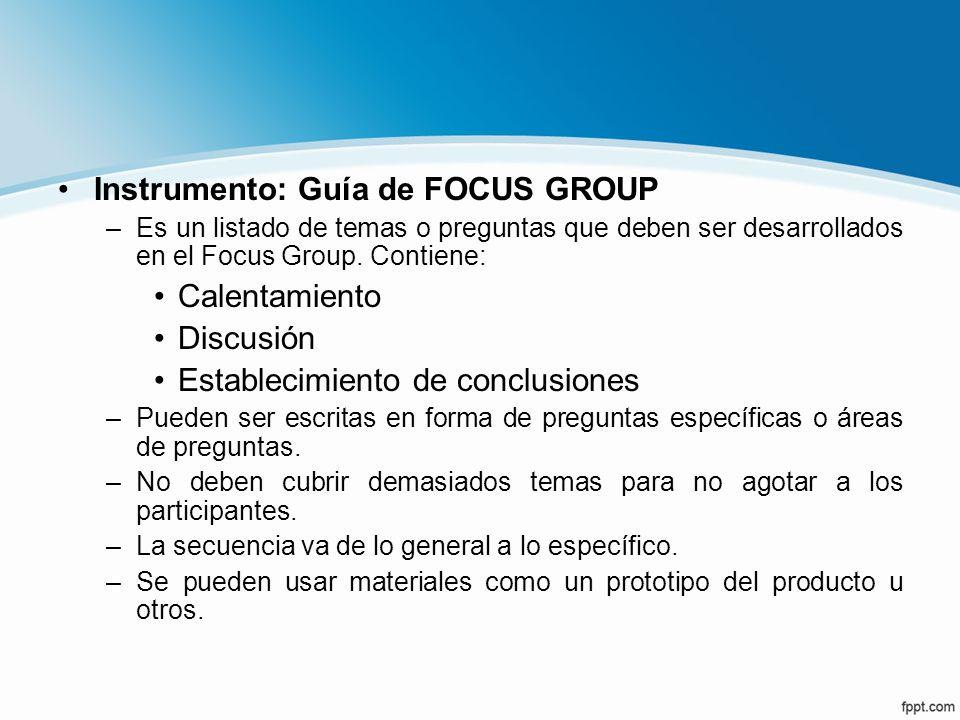 Instrumento: Guía de FOCUS GROUP –Es un listado de temas o preguntas que deben ser desarrollados en el Focus Group. Contiene: Calentamiento Discusión