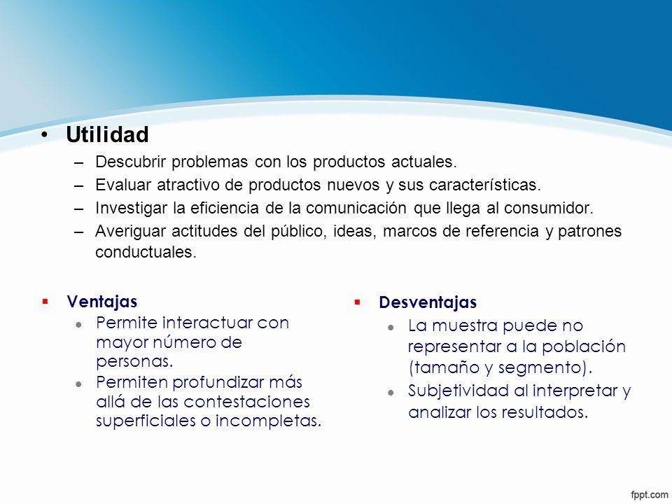 Utilidad –Descubrir problemas con los productos actuales. –Evaluar atractivo de productos nuevos y sus características. –Investigar la eficiencia de l