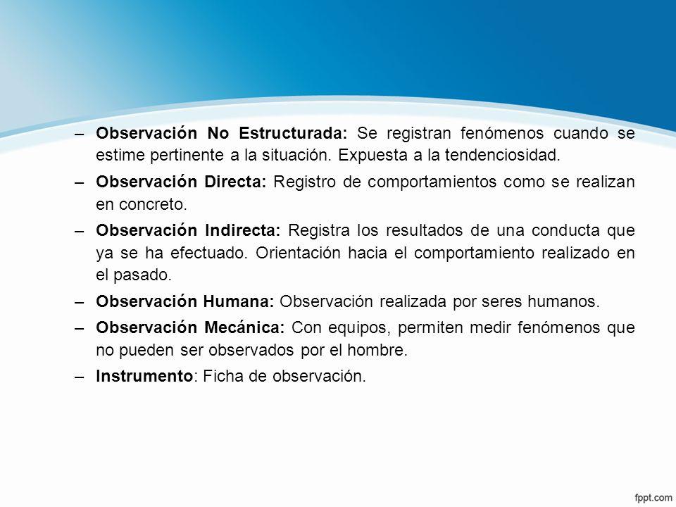 –Observación No Estructurada: Se registran fenómenos cuando se estime pertinente a la situación. Expuesta a la tendenciosidad. –Observación Directa: R