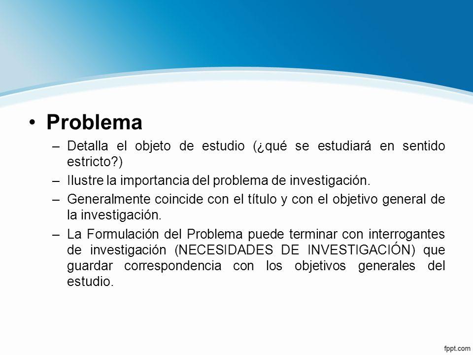 Problema –Detalla el objeto de estudio (¿qué se estudiará en sentido estricto?) –Ilustre la importancia del problema de investigación. –Generalmente c