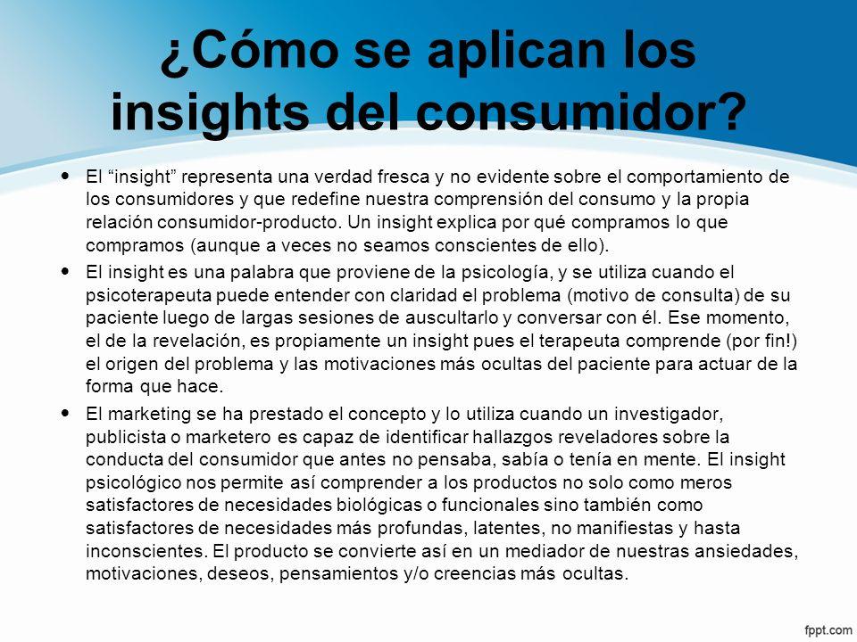 ¿Cómo se aplican los insights del consumidor? El insight representa una verdad fresca y no evidente sobre el comportamiento de los consumidores y que