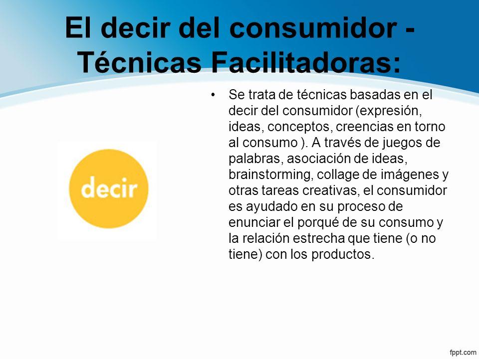 El decir del consumidor - Técnicas Facilitadoras: Se trata de técnicas basadas en el decir del consumidor (expresión, ideas, conceptos, creencias en t