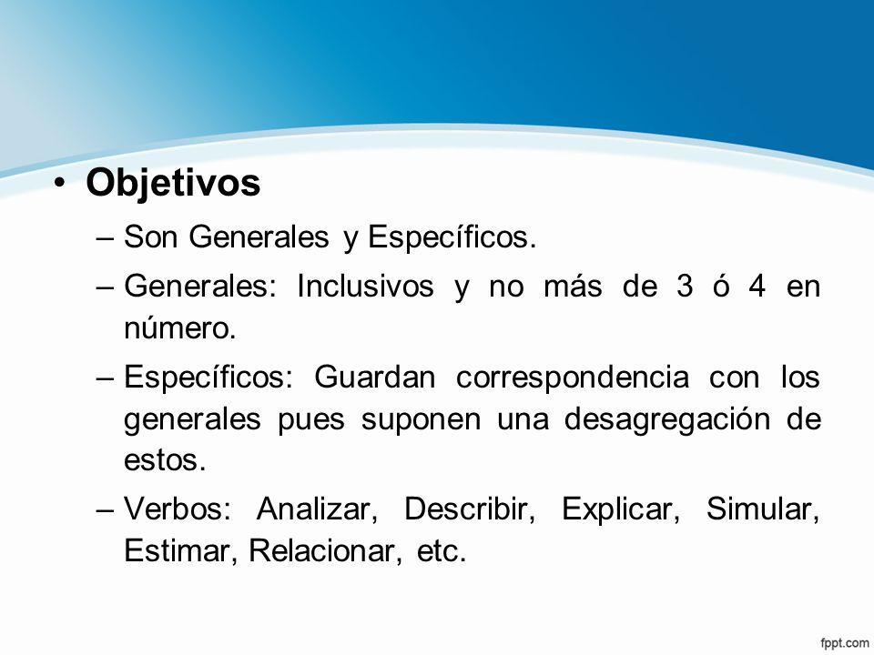 Objetivos –Son Generales y Específicos. –Generales: Inclusivos y no más de 3 ó 4 en número. –Específicos: Guardan correspondencia con los generales pu