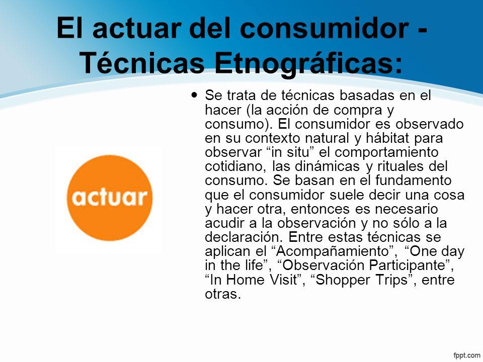 El actuar del consumidor - Técnicas Etnográficas: Se trata de técnicas basadas en el hacer (la acción de compra y consumo). El consumidor es observado