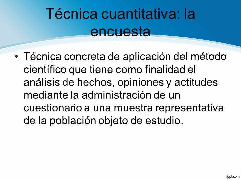 Técnica cuantitativa: la encuesta Técnica concreta de aplicación del método científico que tiene como finalidad el análisis de hechos, opiniones y act