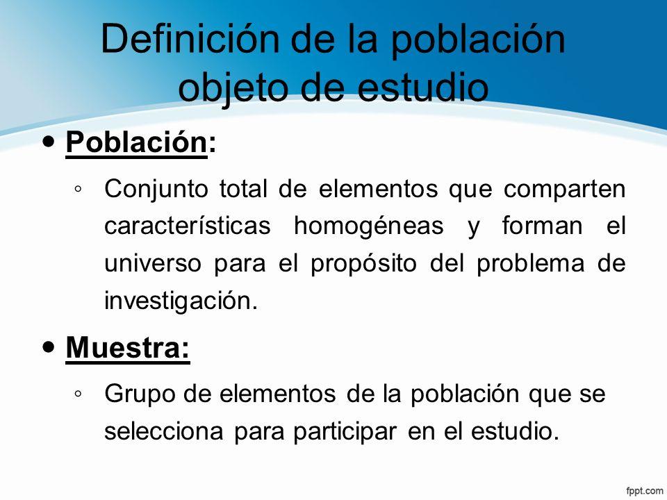 Definición de la población objeto de estudio Población: Conjunto total de elementos que comparten características homogéneas y forman el universo para