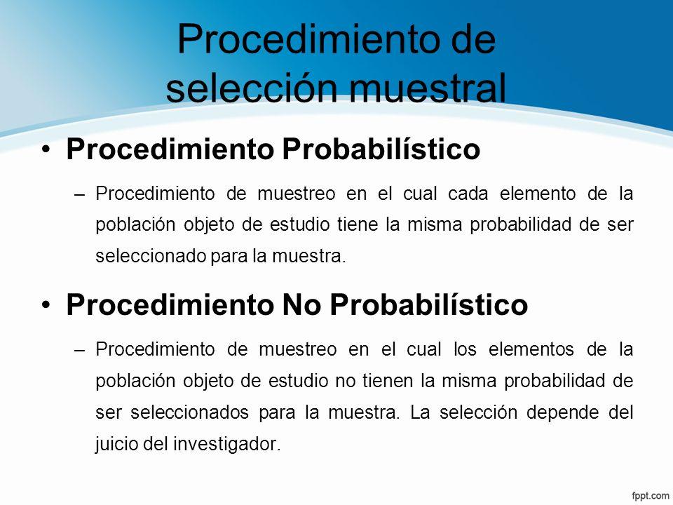 Procedimiento de selección muestral Procedimiento Probabilístico –Procedimiento de muestreo en el cual cada elemento de la población objeto de estudio