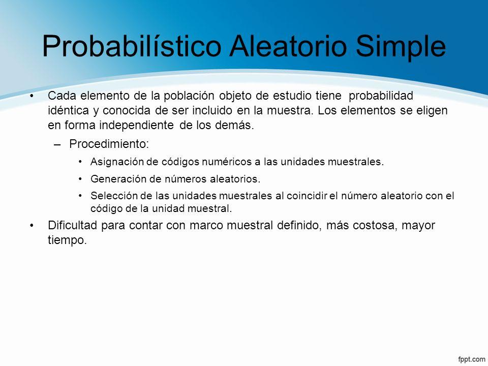 Probabilístico Aleatorio Simple Cada elemento de la población objeto de estudio tiene probabilidad idéntica y conocida de ser incluido en la muestra.