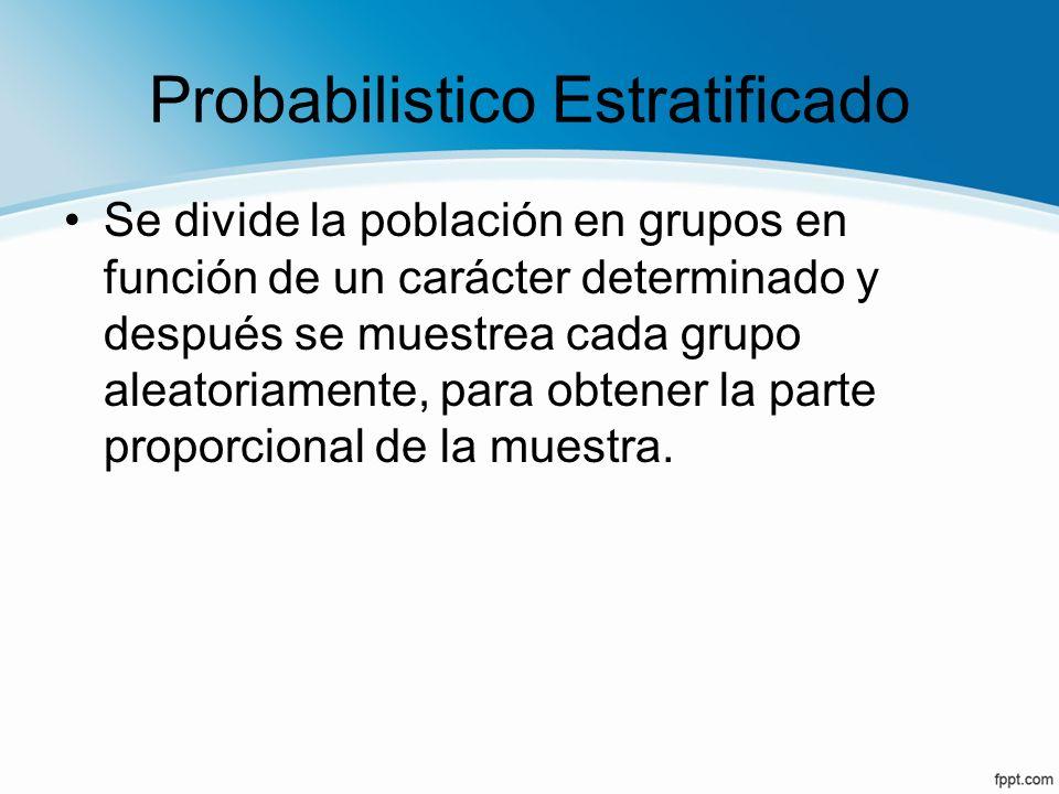 Probabilistico Estratificado Se divide la población en grupos en función de un carácter determinado y después se muestrea cada grupo aleatoriamente, p