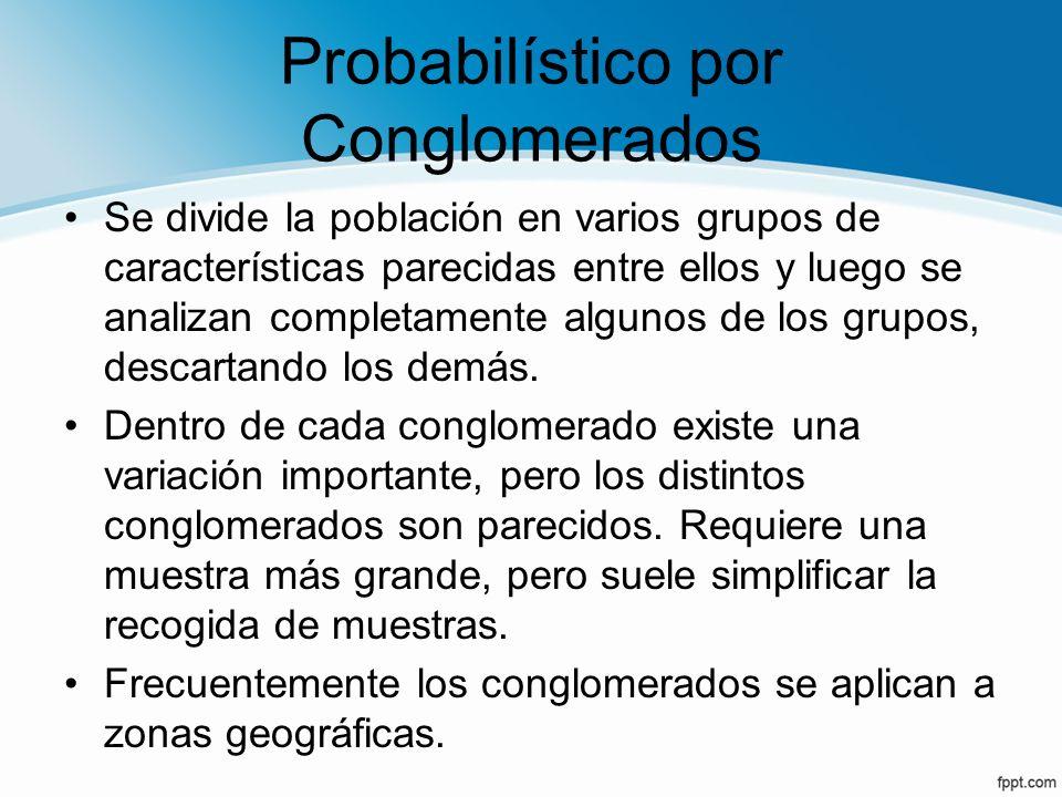 Probabilístico por Conglomerados Se divide la población en varios grupos de características parecidas entre ellos y luego se analizan completamente al