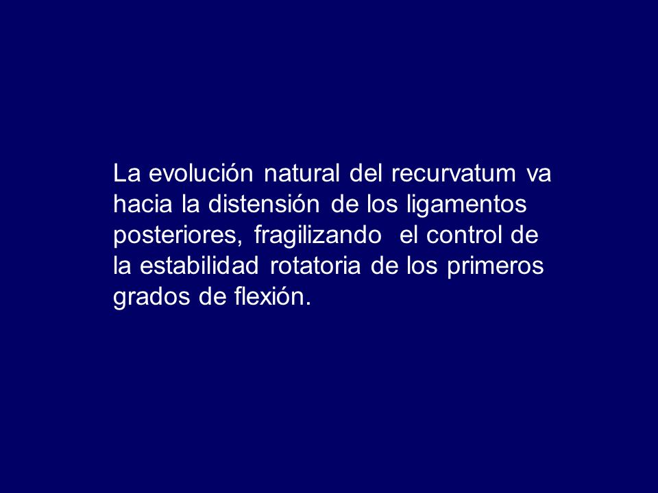 La evolución natural del recurvatum va hacia la distensión de los ligamentos posteriores, fragilizando el control de la estabilidad rotatoria de los p