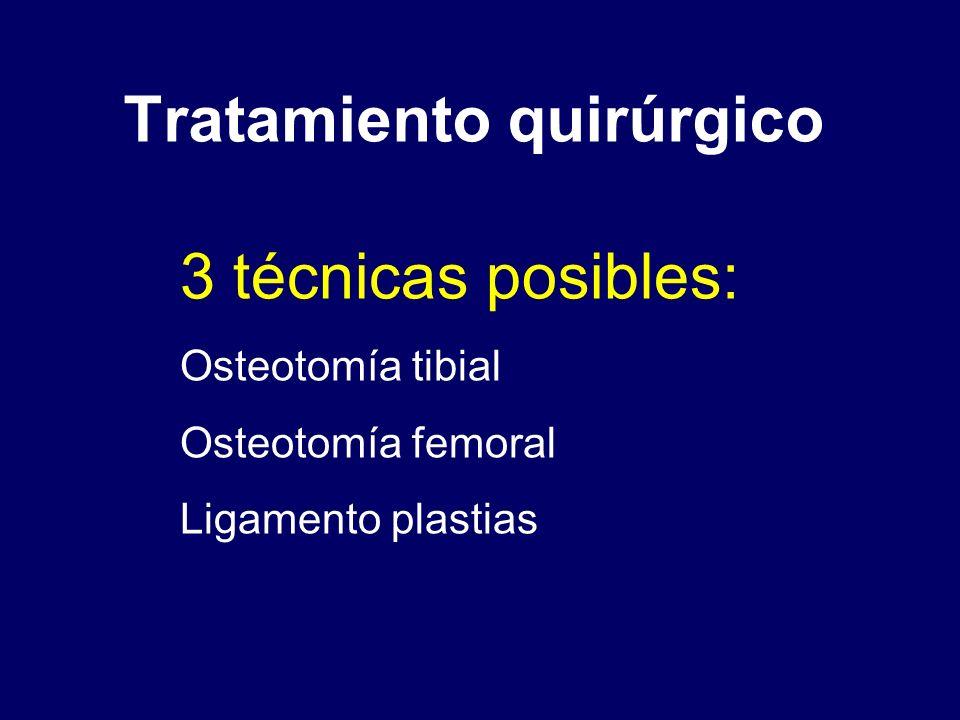 Tratamiento quirúrgico 3 técnicas posibles: Osteotomía tibial Osteotomía femoral Ligamento plastias