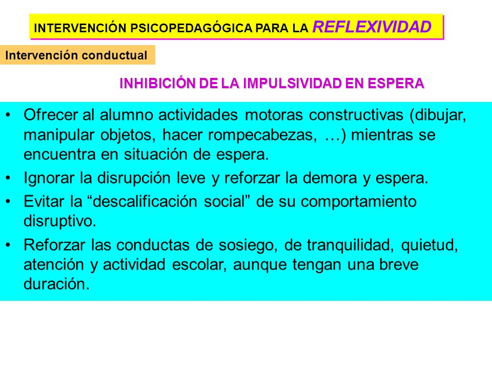 INTERVENCIÓN PSICOPEDAGÓGICA PARA LA REFLEXIVIDAD Intervención conductual Intervención cognitiva Tratamiento farmacológico PIAAR, I y II. Entrenamient